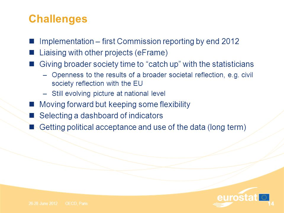 26-28 June 2012 OECD, Paris Challenges Implementation – first Commission reporting by end 2012 Liaising with other projects (eFrame) Giving broader society time to catch up with the statisticians –Openness to the results of a broader societal reflection, e.g.