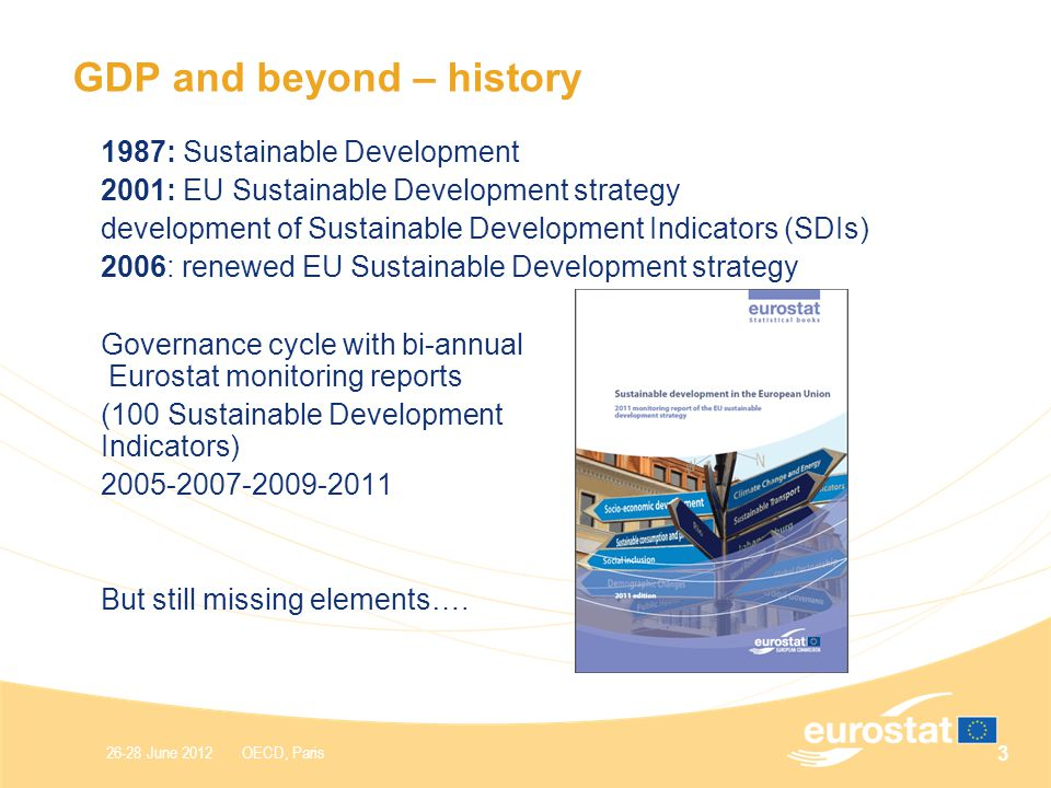 26-28 June 2012 OECD, Paris GDP and beyond – history 1987: Sustainable Development 2001: EU Sustainable Development strategy development of Sustainable Development Indicators (SDIs) 2006: renewed EU Sustainable Development strategy Governance cycle with bi-annual Eurostat monitoring reports (100 Sustainable Development Indicators) But still missing elements….