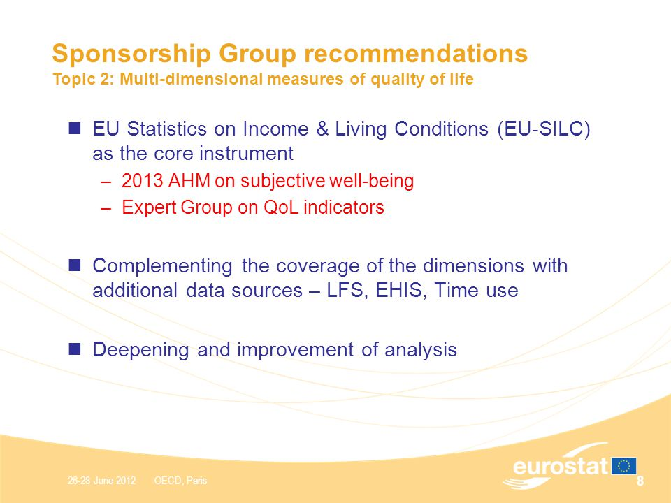 26-28 June 2012 OECD, Paris Sponsorship Group recommendations Topic 2: Multi-dimensional measures of quality of life EU Statistics on Income & Living Conditions (EU-SILC) as the core instrument –2013 AHM on subjective well-being –Expert Group on QoL indicators Complementing the coverage of the dimensions with additional data sources – LFS, EHIS, Time use Deepening and improvement of analysis 8
