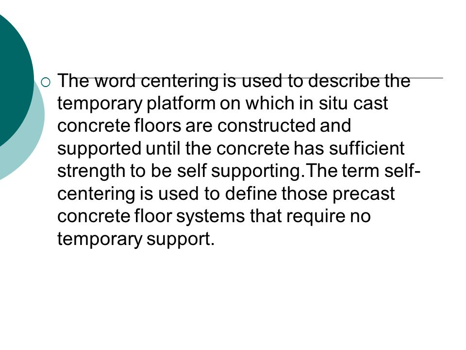  The word centering is used to describe the temporary platform on which in situ cast concrete floors are constructed and supported until the concrete has sufficient strength to be self supporting.The term self- centering is used to define those precast concrete floor systems that require no temporary support.