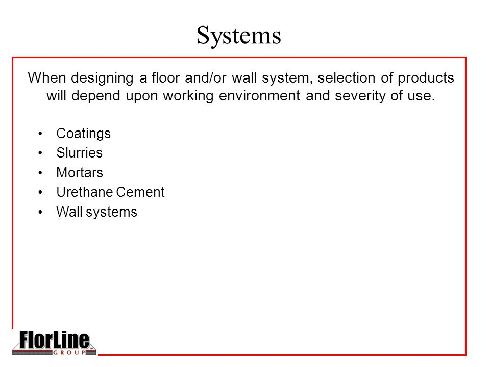 Systems Coatings Slurries Mortars Urethane Cement Wall systems When designing a floor and/or wall system, selection of products will depend upon working environment and severity of use.