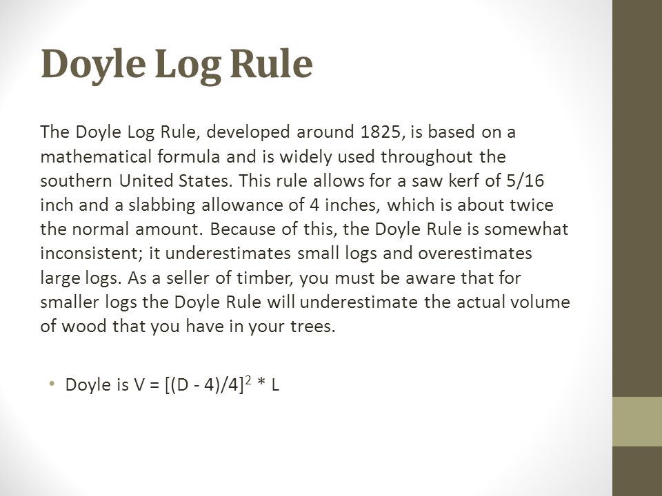 Doyle Log Rule The Doyle Log Rule, developed around 1825, is based on a mathematical formula and is widely used throughout the southern United States.