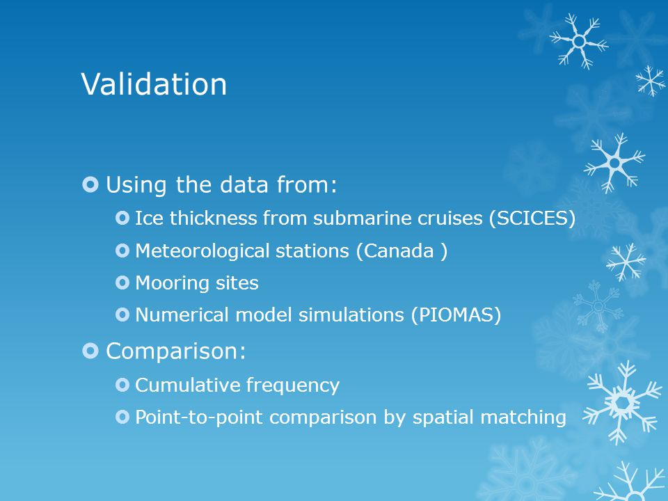 Validation  Using the data from:  Ice thickness from submarine cruises (SCICES)  Meteorological stations (Canada )  Mooring sites  Numerical model simulations (PIOMAS)  Comparison:  Cumulative frequency  Point-to-point comparison by spatial matching