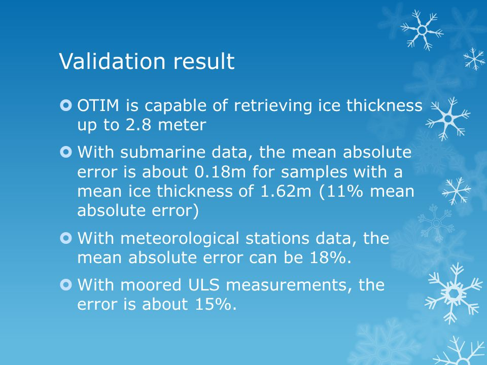 Validation result  OTIM is capable of retrieving ice thickness up to 2.8 meter  With submarine data, the mean absolute error is about 0.18m for samples with a mean ice thickness of 1.62m (11% mean absolute error)  With meteorological stations data, the mean absolute error can be 18%.