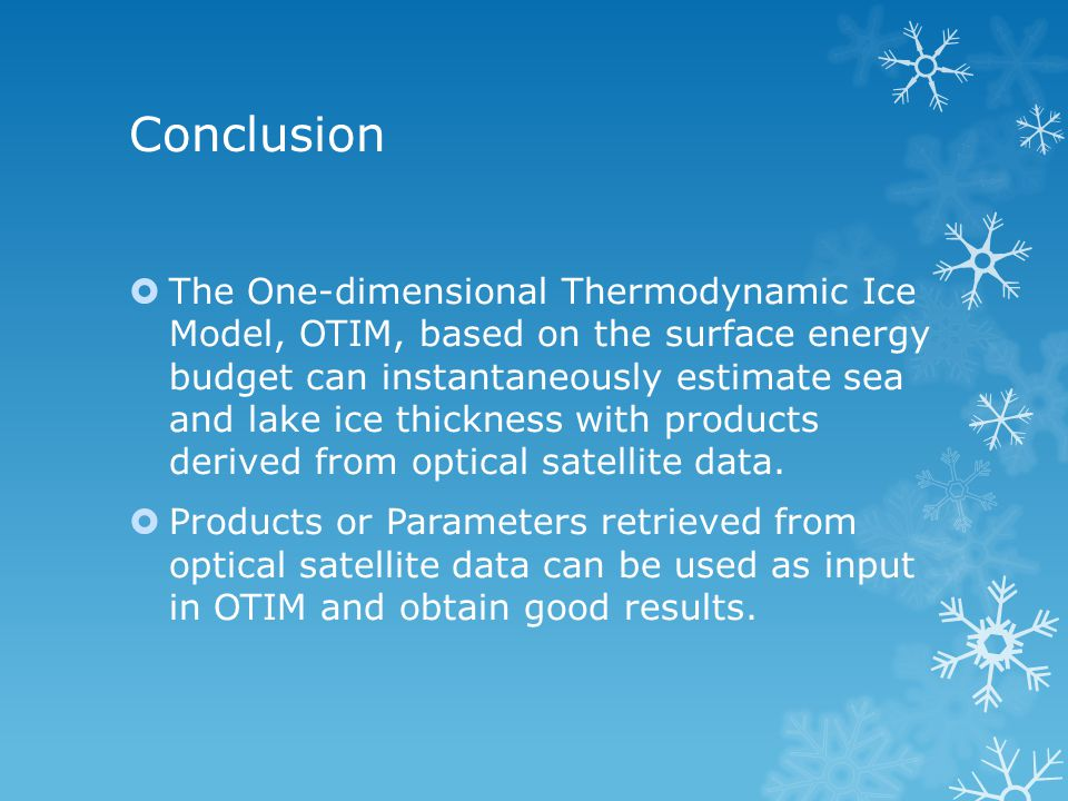 Conclusion  The One-dimensional Thermodynamic Ice Model, OTIM, based on the surface energy budget can instantaneously estimate sea and lake ice thickness with products derived from optical satellite data.