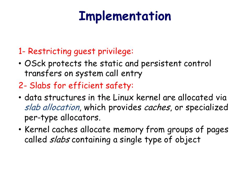 Implementation 1- Restricting guest privilege: OSck protects the static and persistent control transfers on system call entry 2- Slabs for efficient safety: data structures in the Linux kernel are allocated via slab allocation, which provides caches, or specialized per-type allocators.