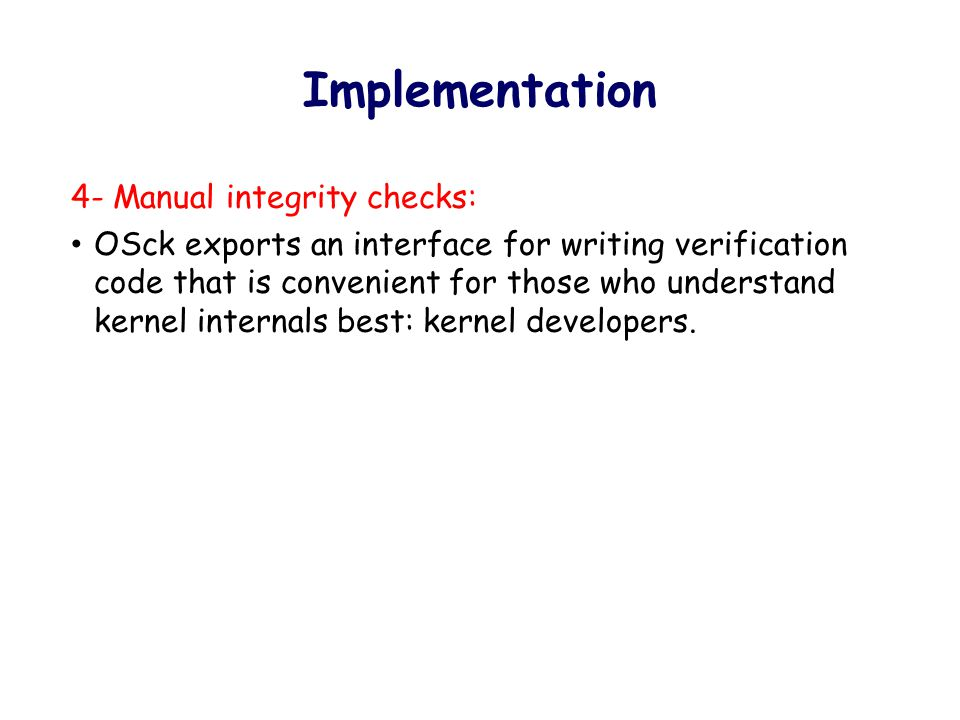 Implementation 4- Manual integrity checks: OSck exports an interface for writing verification code that is convenient for those who understand kernel internals best: kernel developers.