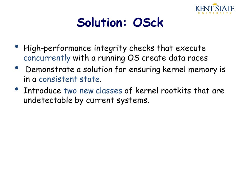 Solution: OSck High-performance integrity checks that execute concurrently with a running OS create data races Demonstrate a solution for ensuring kernel memory is in a consistent state.