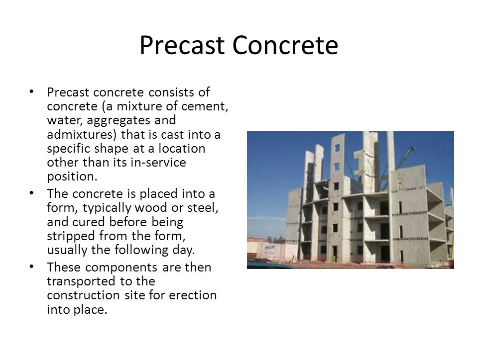 Precast Concrete Precast concrete consists of concrete (a mixture of cement, water, aggregates and admixtures) that is cast into a specific shape at a location other than its in-service position.