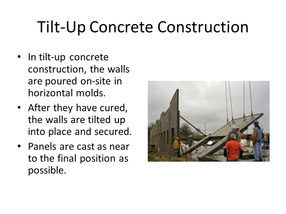 Tilt-Up Concrete Construction In tilt-up concrete construction, the walls are poured on-site in horizontal molds.