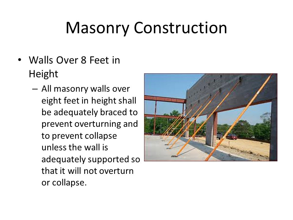 Masonry Construction Walls Over 8 Feet in Height – All masonry walls over eight feet in height shall be adequately braced to prevent overturning and to prevent collapse unless the wall is adequately supported so that it will not overturn or collapse.