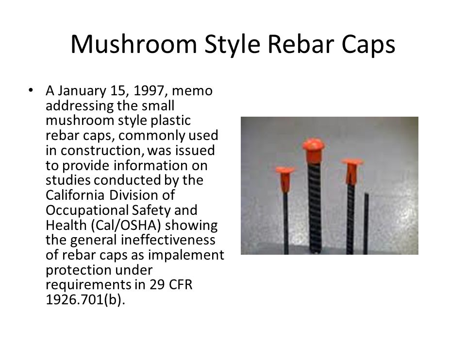 Mushroom Style Rebar Caps A January 15, 1997, memo addressing the small mushroom style plastic rebar caps, commonly used in construction, was issued to provide information on studies conducted by the California Division of Occupational Safety and Health (Cal/OSHA) showing the general ineffectiveness of rebar caps as impalement protection under requirements in 29 CFR (b).