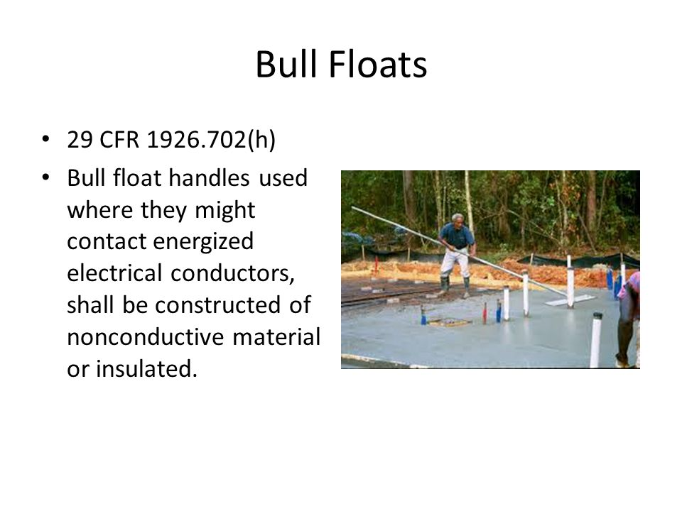 Bull Floats 29 CFR (h) Bull float handles used where they might contact energized electrical conductors, shall be constructed of nonconductive material or insulated.