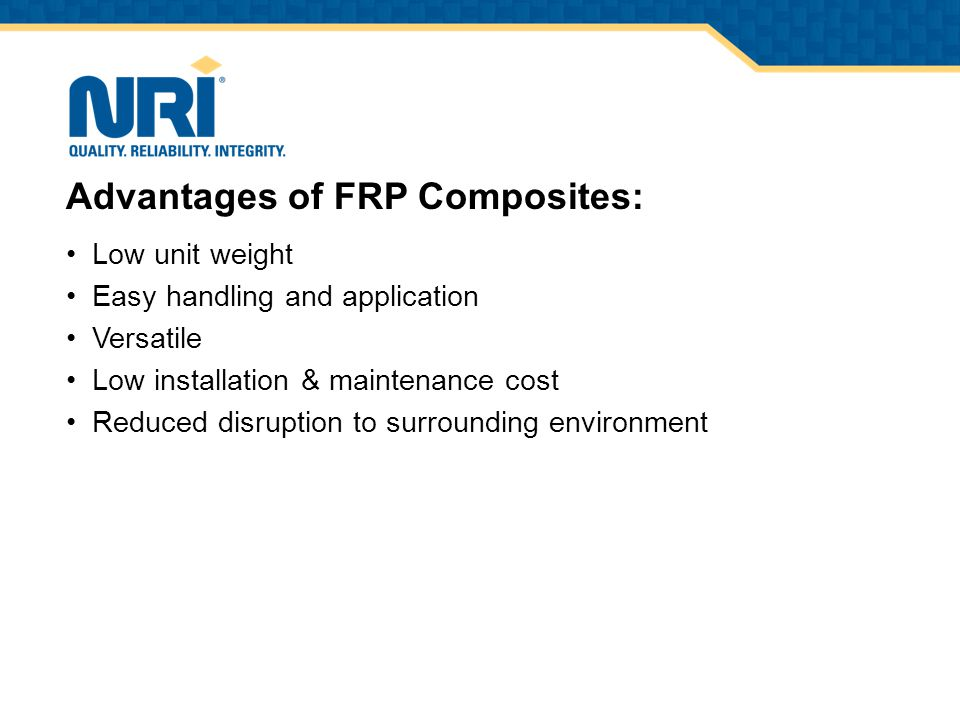 Low unit weight Easy handling and application Versatile Low installation & maintenance cost Reduced disruption to surrounding environment Advantages of FRP Composites: