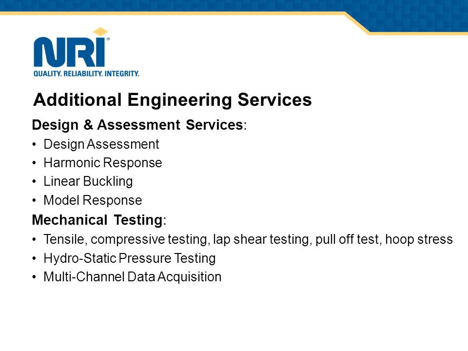 Design & Assessment Services: Design Assessment Harmonic Response Linear Buckling Model Response Mechanical Testing: Tensile, compressive testing, lap shear testing, pull off test, hoop stress Hydro-Static Pressure Testing Multi-Channel Data Acquisition Additional Engineering Services
