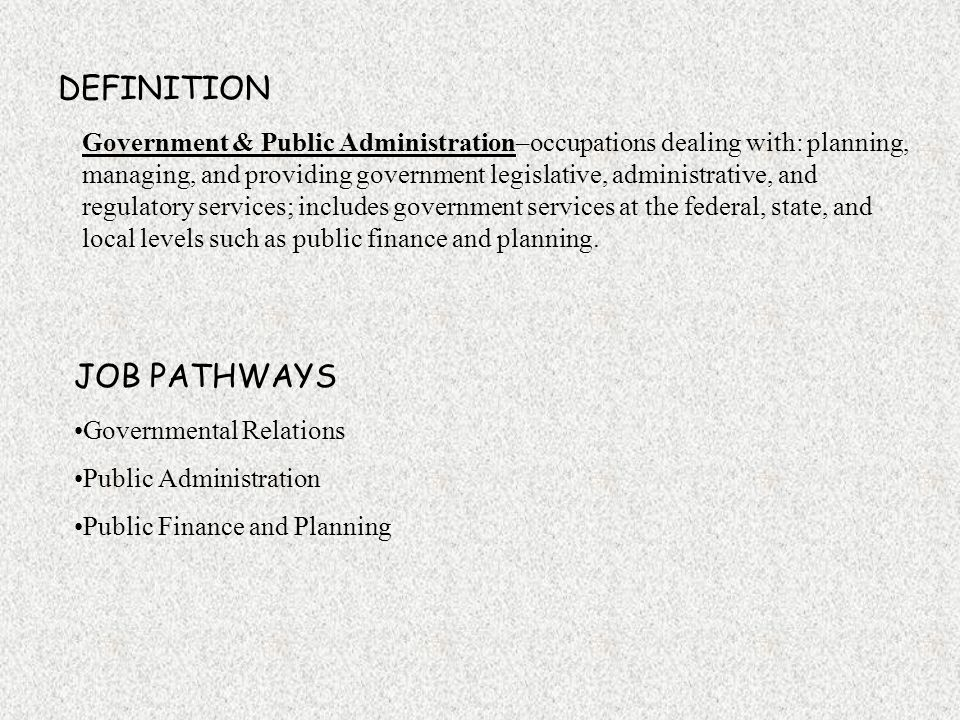 DEFINITION Government & Public Administration–occupations dealing with: planning, managing, and providing government legislative, administrative, and regulatory services; includes government services at the federal, state, and local levels such as public finance and planning.