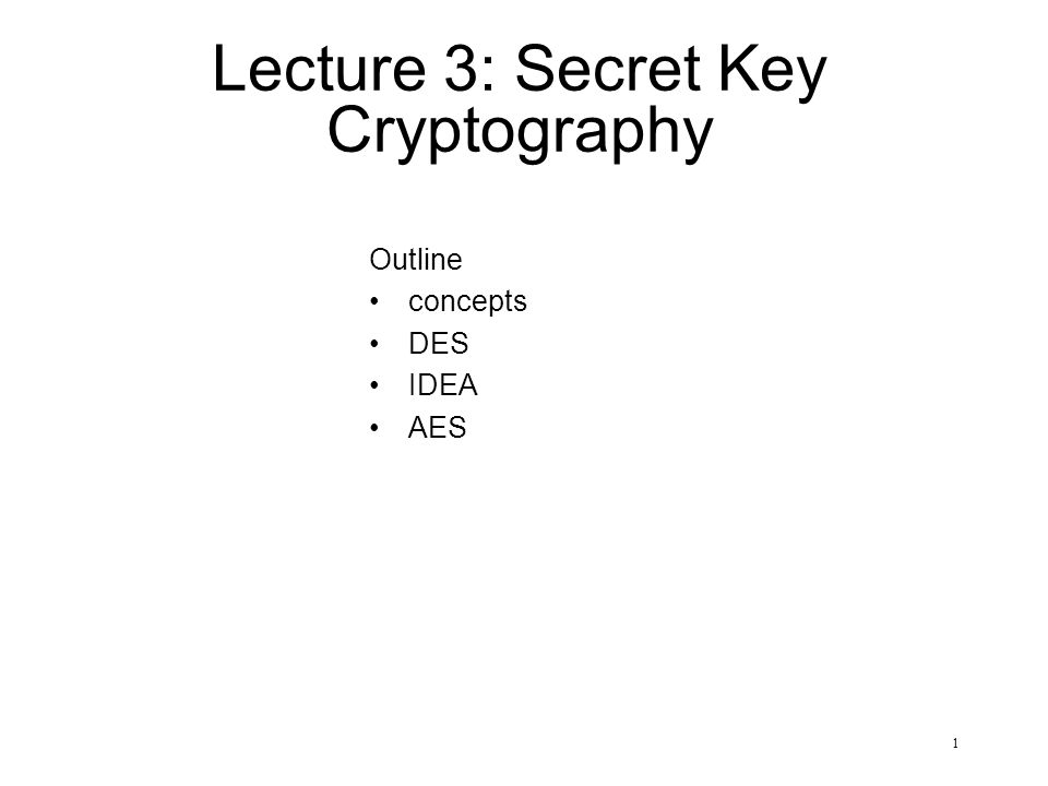 1 Lecture 3: Secret Key Cryptography Outline concepts DES IDEA AES