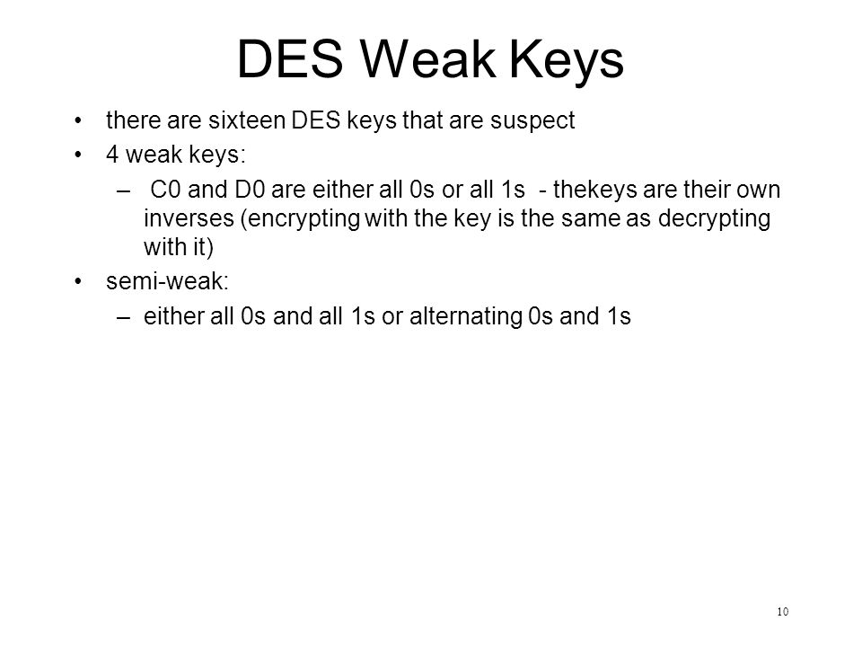 10 DES Weak Keys there are sixteen DES keys that are suspect 4 weak keys: – C0 and D0 are either all 0s or all 1s - thekeys are their own inverses (encrypting with the key is the same as decrypting with it) semi-weak: –either all 0s and all 1s or alternating 0s and 1s