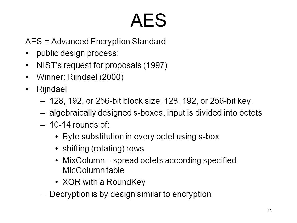 13 AES AES = Advanced Encryption Standard public design process: NIST's request for proposals (1997) Winner: Rijndael (2000) Rijndael –128, 192, or 256-bit block size, 128, 192, or 256-bit key.