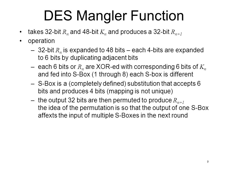 9 DES Mangler Function takes 32-bit R n and 48-bit K n and produces a 32-bit R n+1 operation –32-bit R n is expanded to 48 bits – each 4-bits are expanded to 6 bits by duplicating adjacent bits –each 6 bits or R n are XOR-ed with corresponding 6 bits of K n and fed into S-Box (1 through 8) each S-box is different –S-Box is a (completely defined) substitution that accepts 6 bits and produces 4 bits (mapping is not unique) –the output 32 bits are then permuted to produce R n+1 the idea of the permutation is so that the output of one S-Box affexts the input of multiple S-Boxes in the next round