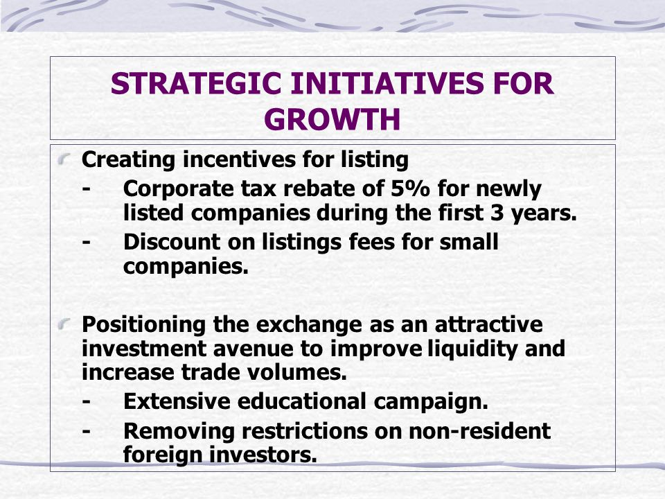 STRATEGIC INITIATIVES FOR GROWTH Creating incentives for listing -Corporate tax rebate of 5% for newly listed companies during the first 3 years.