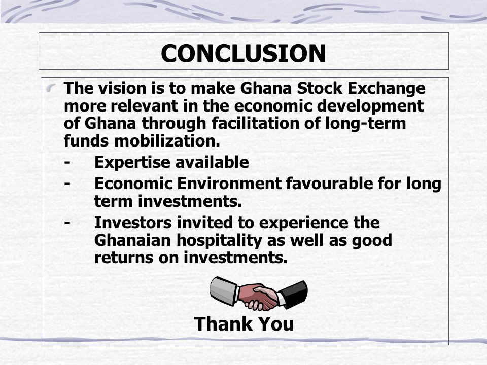 CONCLUSION The vision is to make Ghana Stock Exchange more relevant in the economic development of Ghana through facilitation of long-term funds mobilization.