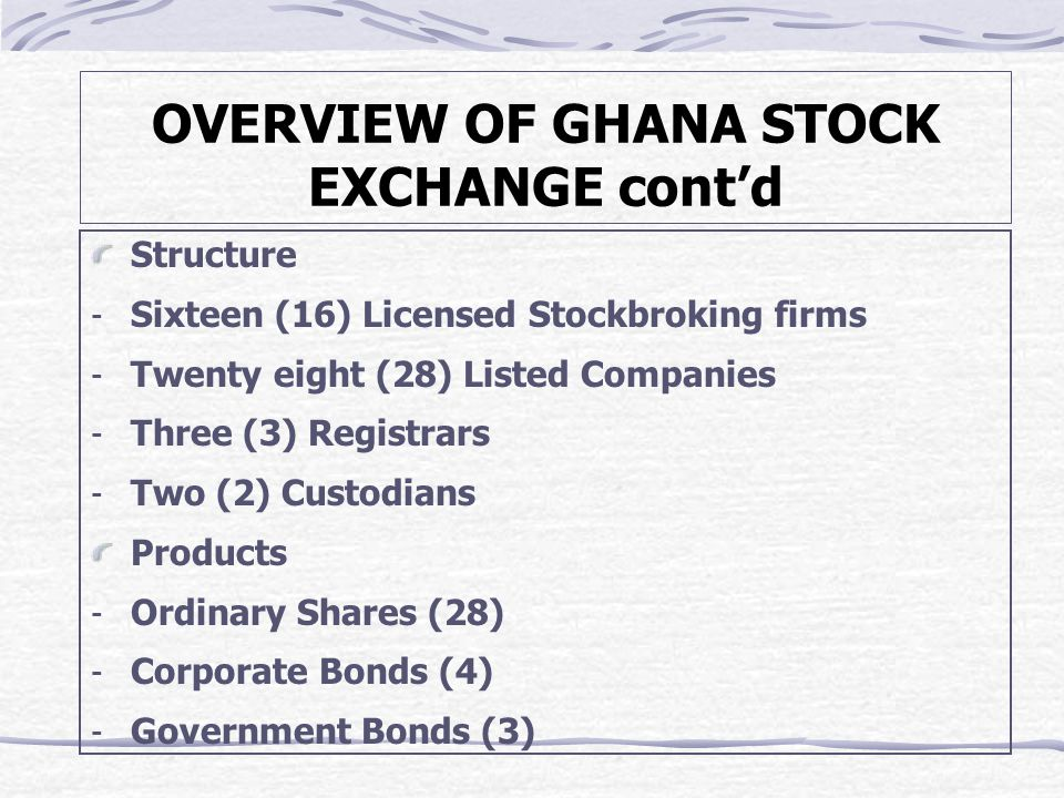 OVERVIEW OF GHANA STOCK EXCHANGE cont'd Structure ­ Sixteen (16) Licensed Stockbroking firms ­ Twenty eight (28) Listed Companies ­ Three (3) Registrars ­ Two (2) Custodians Products ­ Ordinary Shares (28) ­ Corporate Bonds (4) ­ Government Bonds (3)