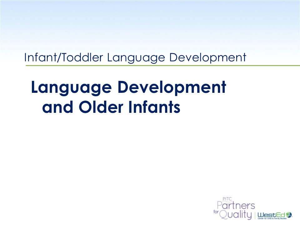 WestEd.org Infant/Toddler Language Development Language Development and Older Infants