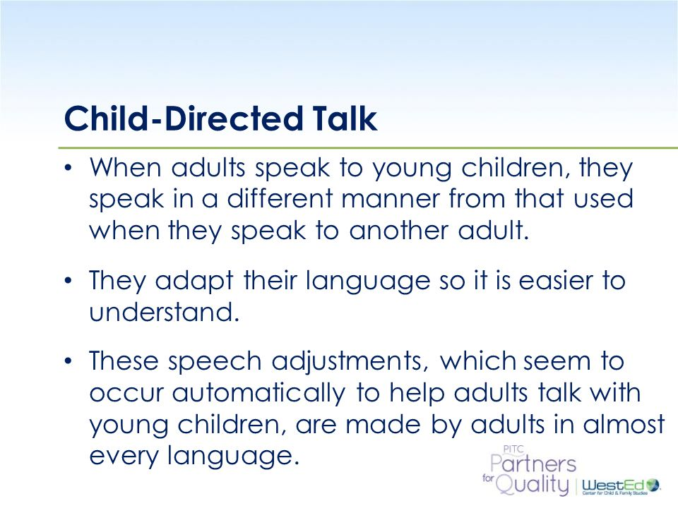 WestEd.org Child-Directed Talk When adults speak to young children, they speak in a different manner from that used when they speak to another adult.