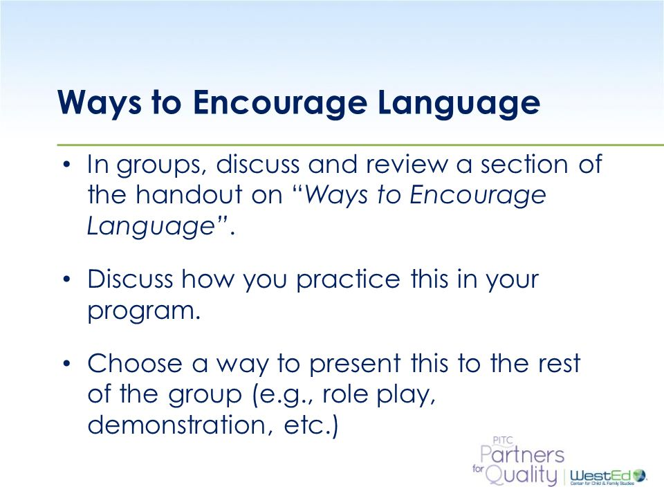 WestEd.org Ways to Encourage Language In groups, discuss and review a section of the handout on Ways to Encourage Language .