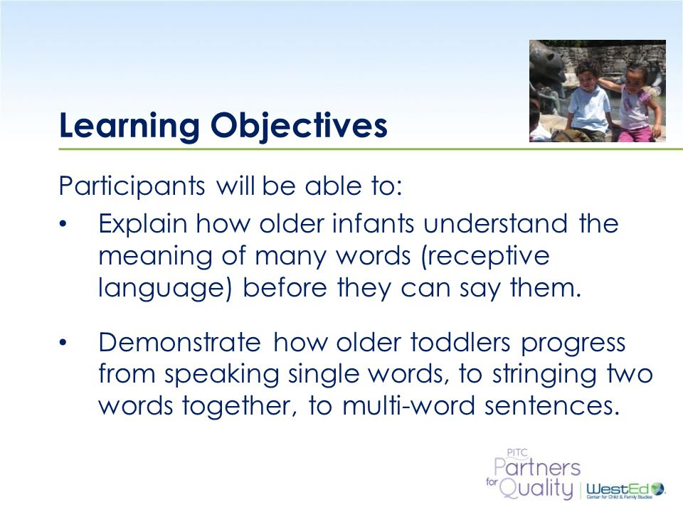 WestEd.org Learning Objectives Participants will be able to: Explain how older infants understand the meaning of many words (receptive language) before they can say them.