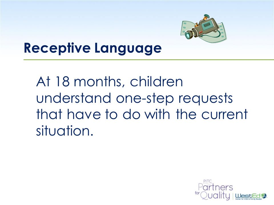 WestEd.org Receptive Language At 18 months, children understand one-step requests that have to do with the current situation.