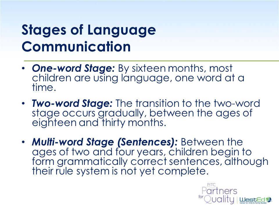 WestEd.org Stages of Language Communication One-word Stage: By sixteen months, most children are using language, one word at a time.