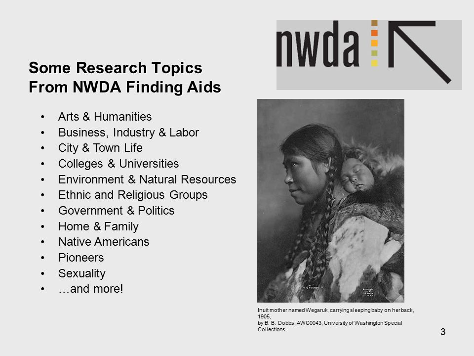 3 Some Research Topics From NWDA Finding Aids Arts & Humanities Business, Industry & Labor City & Town Life Colleges & Universities Environment & Natural Resources Ethnic and Religious Groups Government & Politics Home & Family Native Americans Pioneers Sexuality …and more.