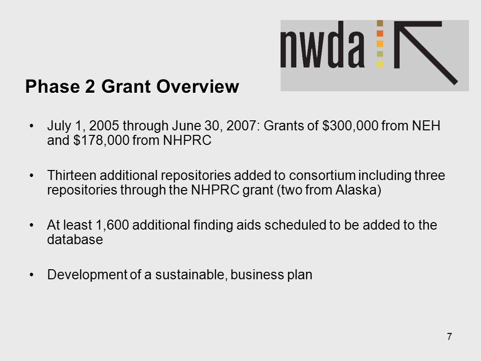 7 Phase 2 Grant Overview July 1, 2005 through June 30, 2007: Grants of $300,000 from NEH and $178,000 from NHPRC Thirteen additional repositories added to consortium including three repositories through the NHPRC grant (two from Alaska) At least 1,600 additional finding aids scheduled to be added to the database Development of a sustainable, business plan