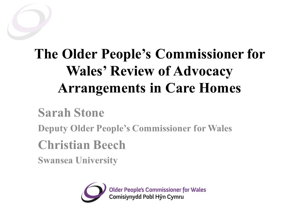 The Older People's Commissioner for Wales' Review of Advocacy Arrangements in Care Homes Sarah Stone Deputy Older People's Commissioner for Wales Christian Beech Swansea University