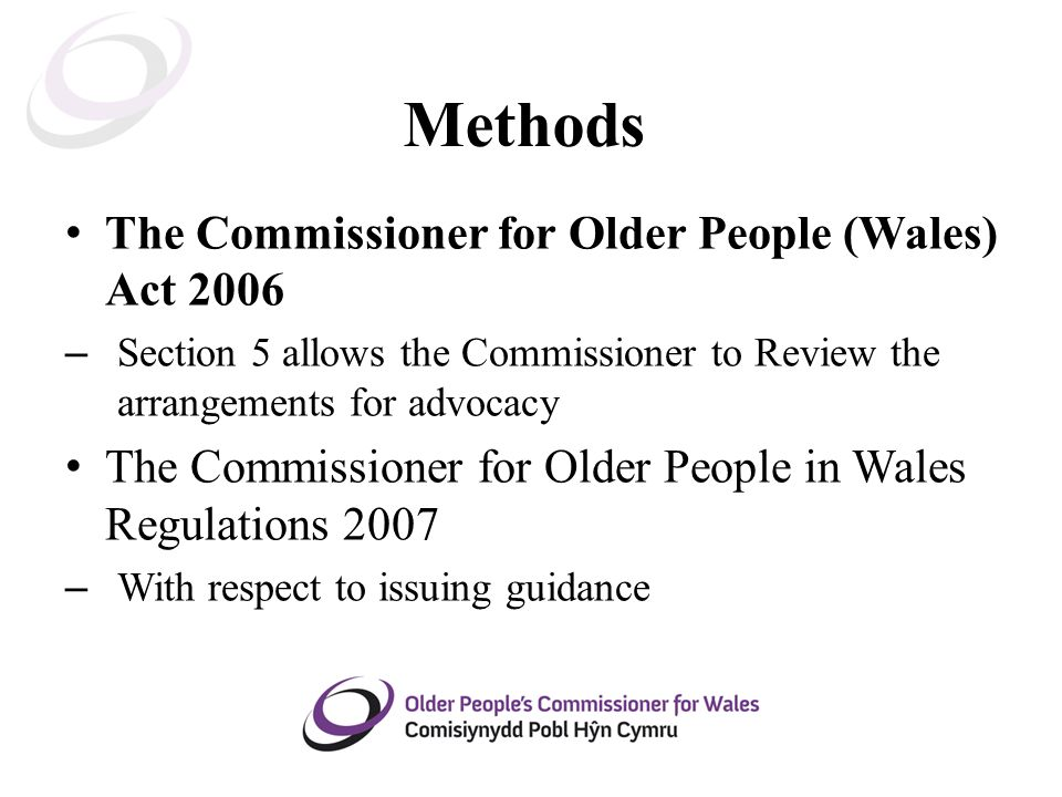 Methods The Commissioner for Older People (Wales) Act 2006 – Section 5 allows the Commissioner to Review the arrangements for advocacy The Commissioner for Older People in Wales Regulations 2007 – With respect to issuing guidance