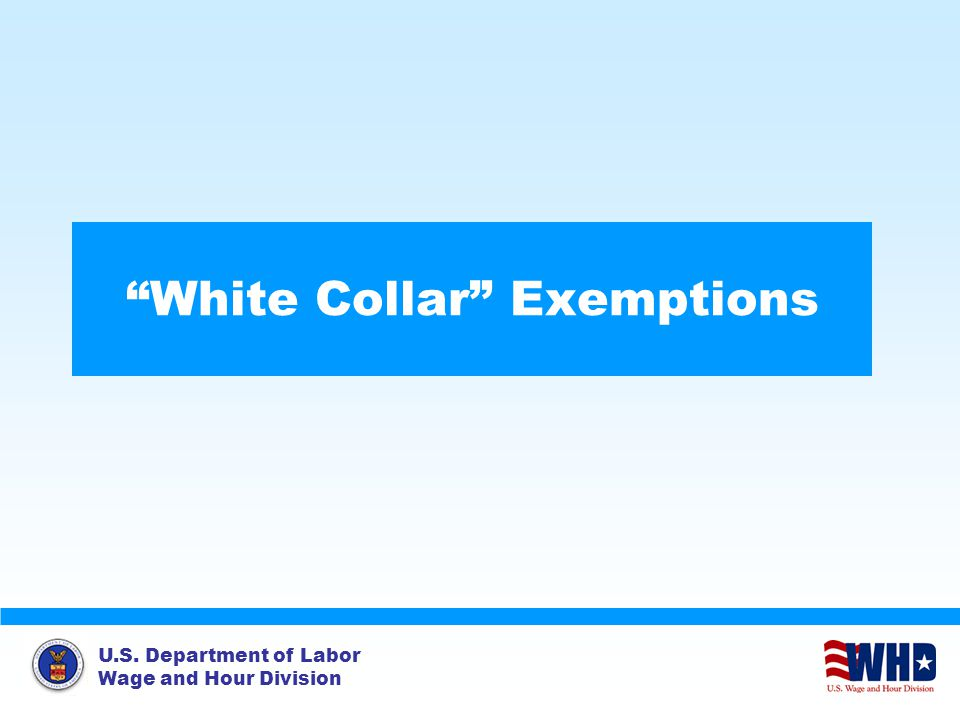 U.S. Department of Labor Wage and Hour Division White Collar Exemptions