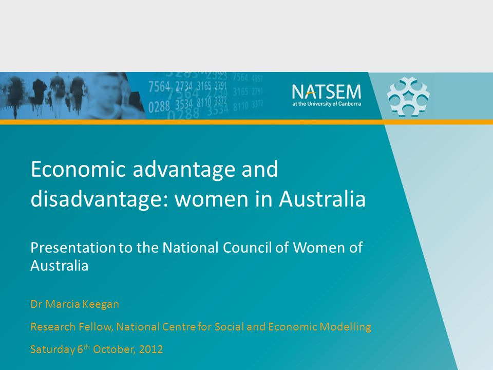 Economic advantage and disadvantage: women in Australia Presentation to the National Council of Women of Australia Dr Marcia Keegan Research Fellow, National Centre for Social and Economic Modelling Saturday 6 th October, 2012