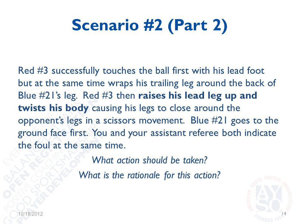 Scenario #2 (Part 2) Red #3 successfully touches the ball first with his lead foot but at the same time wraps his trailing leg around the back of Blue #21's leg.
