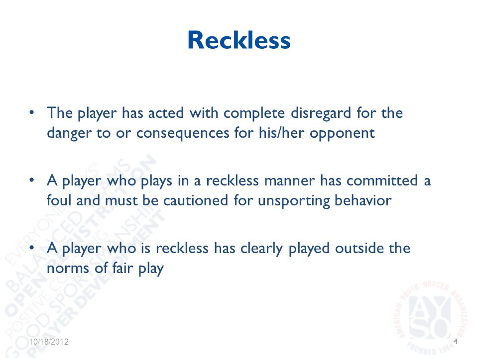 Reckless The player has acted with complete disregard for the danger to or consequences for his/her opponent A player who plays in a reckless manner has committed a foul and must be cautioned for unsporting behavior A player who is reckless has clearly played outside the norms of fair play 10/18/20124