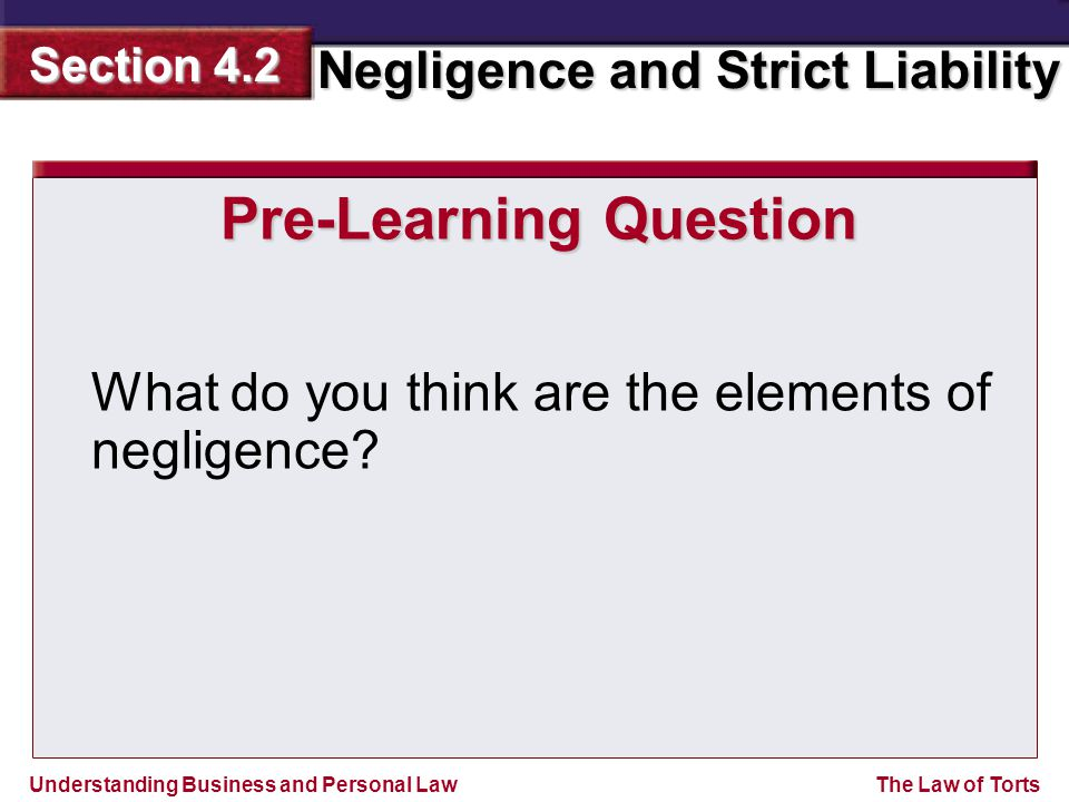 Understanding Business and Personal Law Negligence and Strict Liability Section 4.2 The Law of Torts Pre-Learning Question What do you think are the elements of negligence