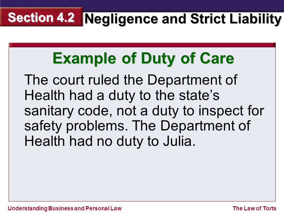 Understanding Business and Personal Law Negligence and Strict Liability Section 4.2 The Law of Torts The court ruled the Department of Health had a duty to the state's sanitary code, not a duty to inspect for safety problems.
