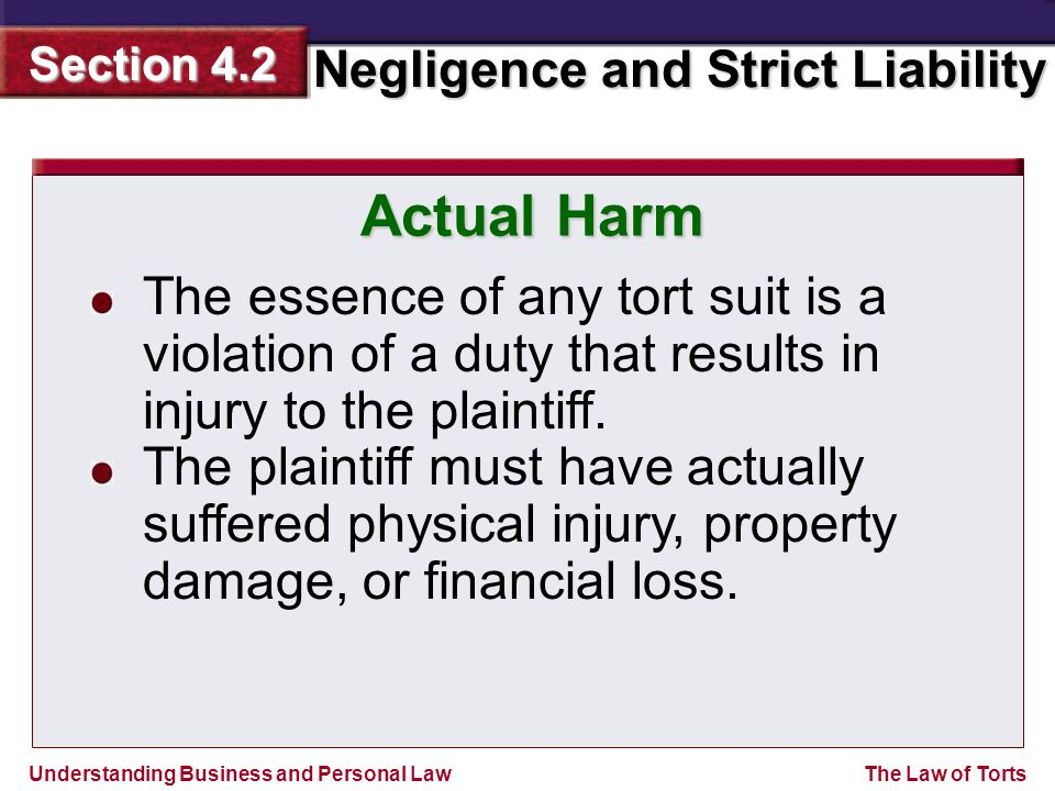 Understanding Business and Personal Law Negligence and Strict Liability Section 4.2 The Law of Torts The essence of any tort suit is a violation of a duty that results in injury to the plaintiff.