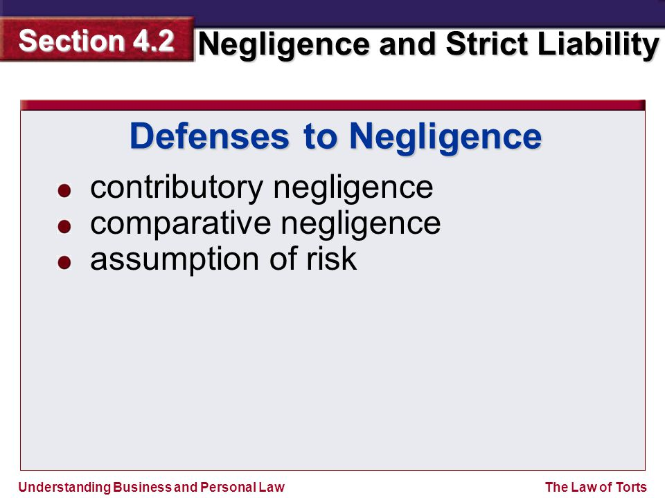 Understanding Business and Personal Law Negligence and Strict Liability Section 4.2 The Law of Torts contributory negligence comparative negligence assumption of risk Defenses to Negligence