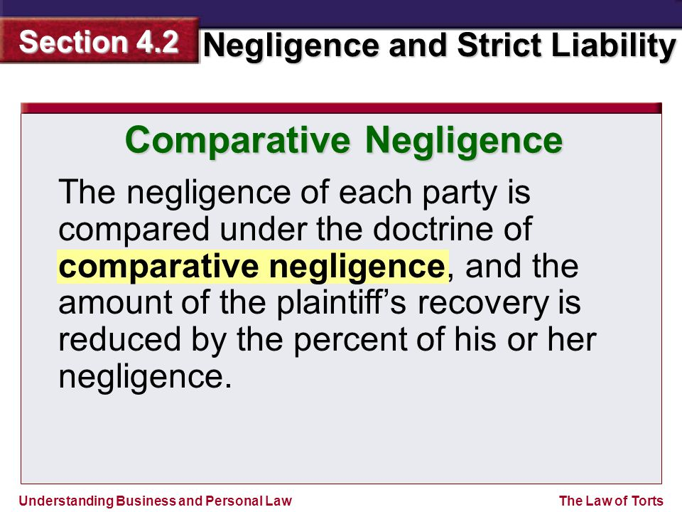 Understanding Business and Personal Law Negligence and Strict Liability Section 4.2 The Law of Torts The negligence of each party is compared under the doctrine of comparative negligence, and the amount of the plaintiff's recovery is reduced by the percent of his or her negligence.