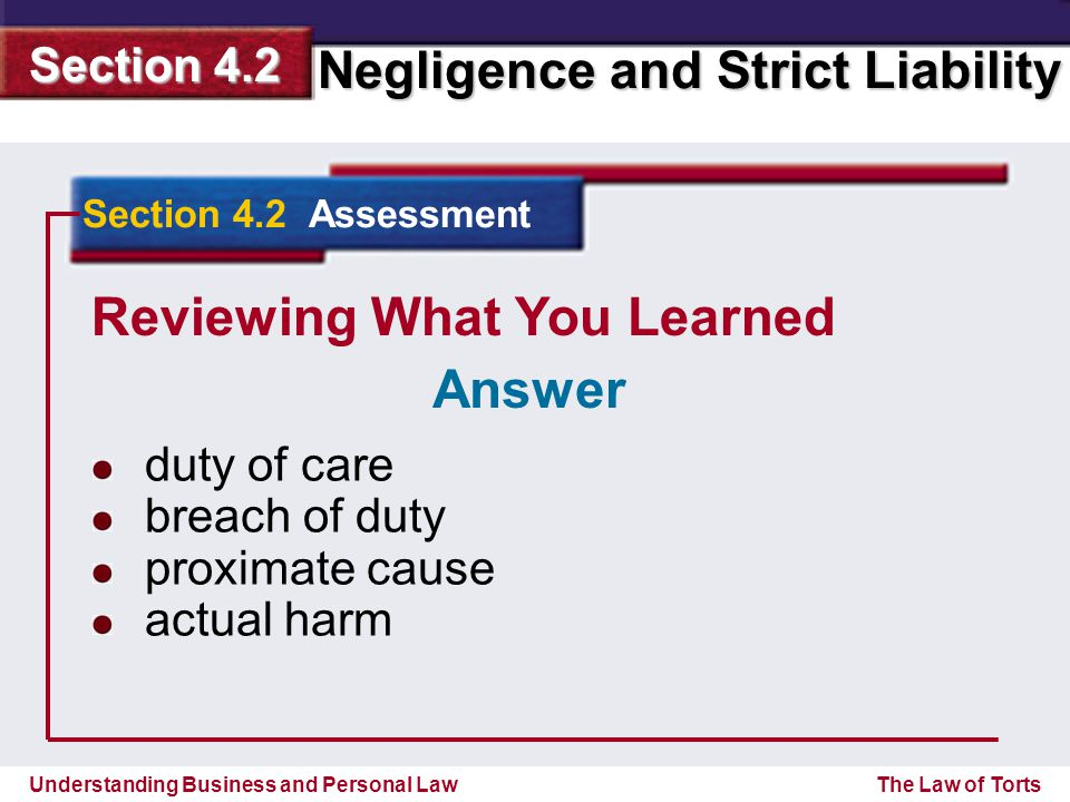Understanding Business and Personal Law Negligence and Strict Liability Section 4.2 The Law of Torts Reviewing What You Learned duty of care breach of duty proximate cause actual harm Section 4.2 Assessment Answer