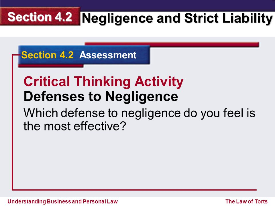 Understanding Business and Personal Law Negligence and Strict Liability Section 4.2 The Law of Torts Section 4.2 Assessment Critical Thinking Activity Defenses to Negligence Which defense to negligence do you feel is the most effective