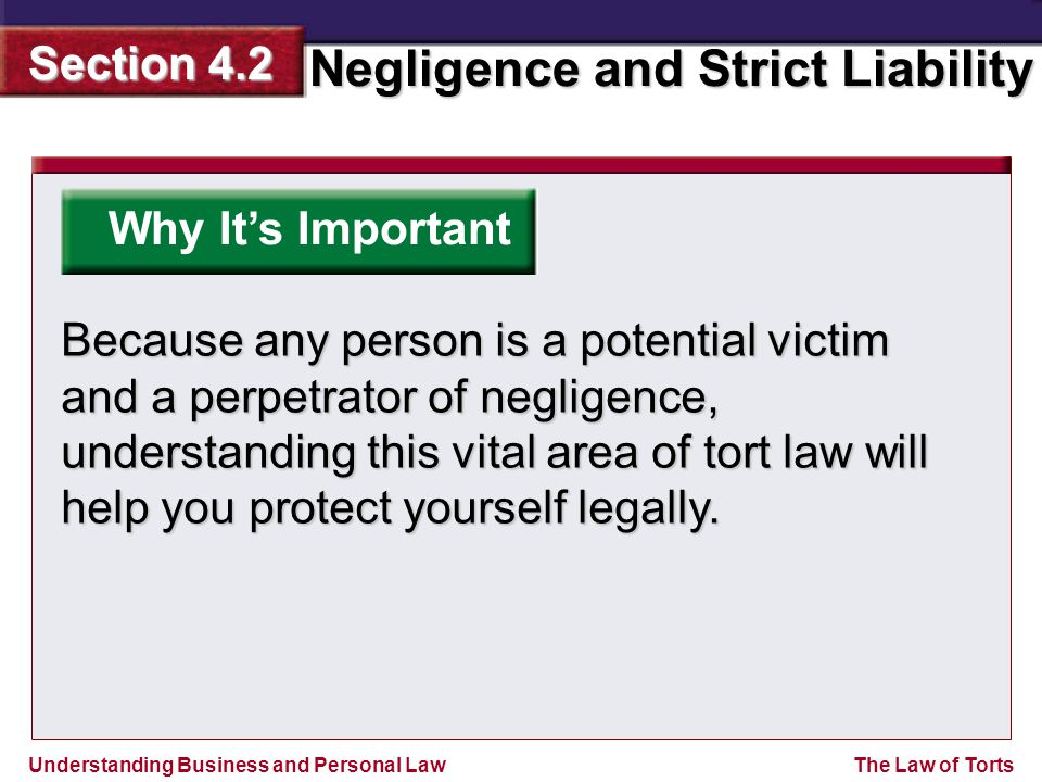 Understanding Business and Personal Law Negligence and Strict Liability Section 4.2 The Law of Torts Why It's Important Because any person is a potential victim and a perpetrator of negligence, understanding this vital area of tort law will help you protect yourself legally.