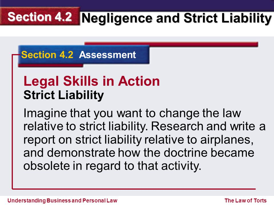 Understanding Business and Personal Law Negligence and Strict Liability Section 4.2 The Law of Torts Section 4.2 Assessment Imagine that you want to change the law relative to strict liability.